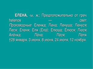 ЕЛЕНА, -ы, ж.; Предположительно от греч. helenos — свет. Производные: Ел