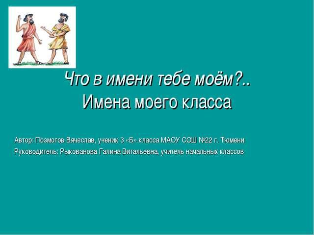 Что в имени тебе моём?.. Имена моего класса Автор: Позмогов Вячеслав, ученик...