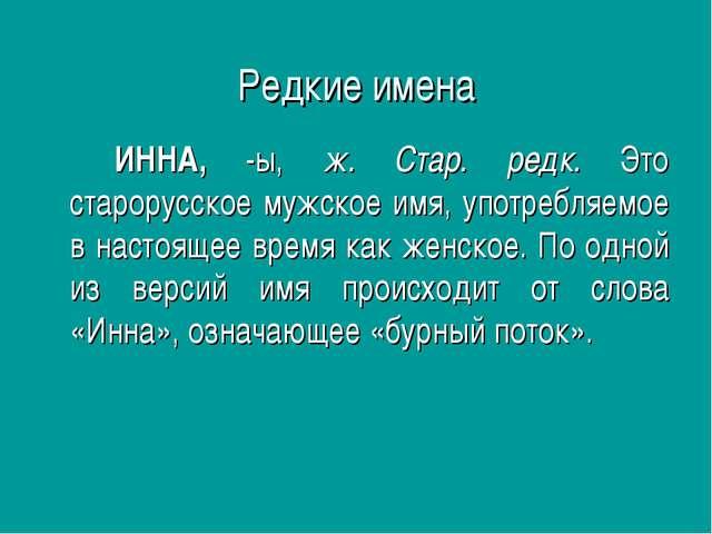 Редкие имена ИННА, -ы, ж. Стар. редк. Это старорусское мужское имя, употреб...