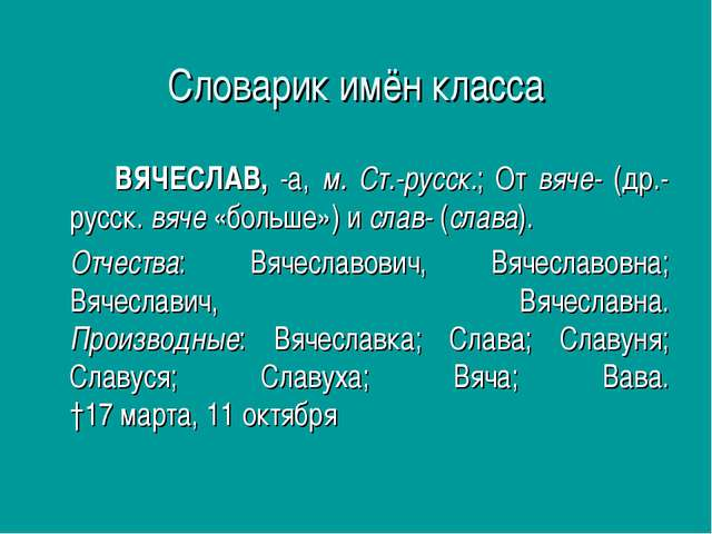 Словарик имён класса ВЯЧЕСЛАВ, -а, м. Ст.-русск.; От вяче- (др.-русск. вяче...
