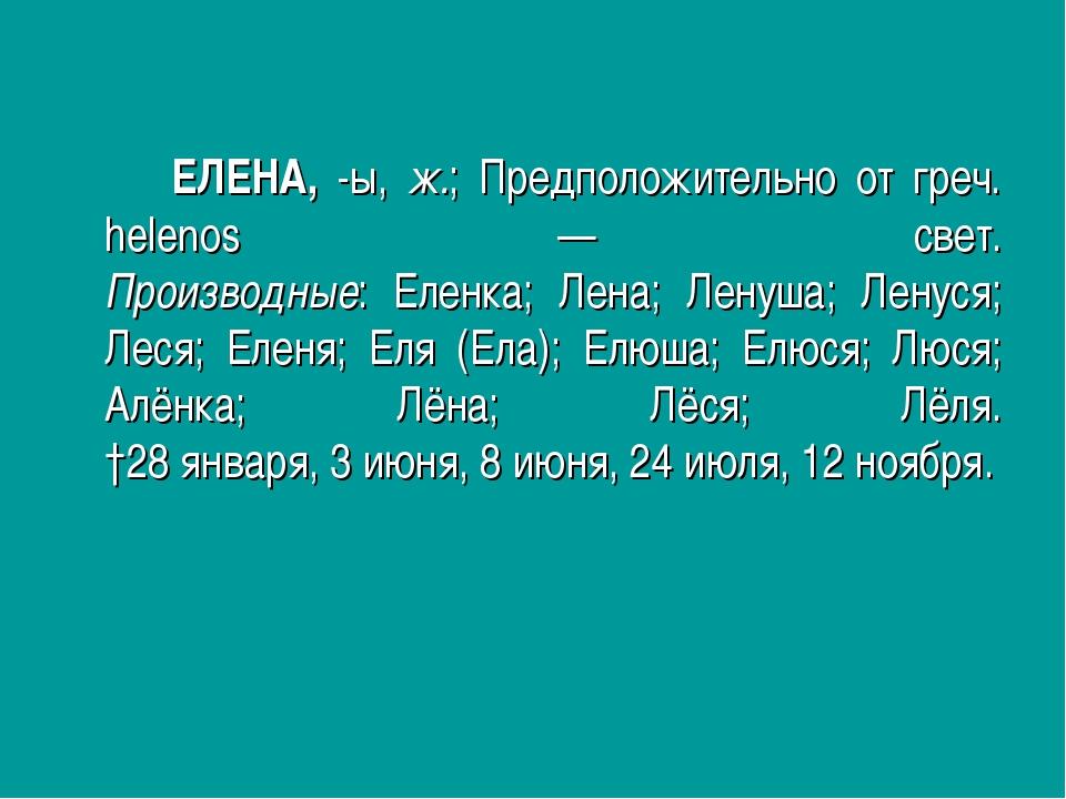 ЕЛЕНА, -ы, ж.; Предположительно от греч. helenos — свет. Производные: Ел...
