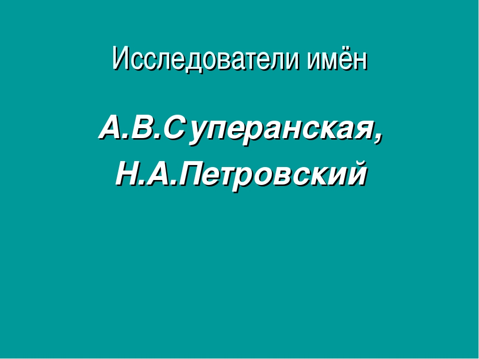 Исследователи имён А.В.Суперанская, Н.А.Петровский