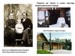 Августа Стефановна (мать Бажова) Петр Васильевич (отец Бажова) Родился на Ура