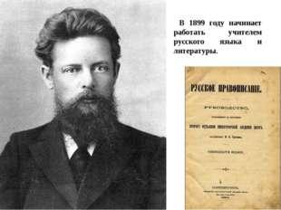 В 1899 году начинает работать учителем русского языка и литературы.
