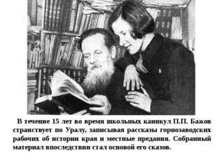В течение 15 лет во время школьных каникул П.П. Бажов странствует по Уралу, з