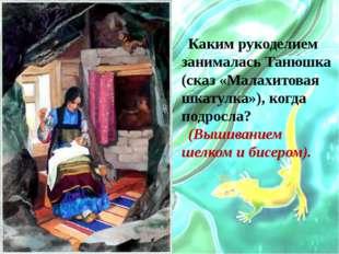 Каким рукоделием занималась Танюшка (сказ «Малахитовая шкатулка»), когда подр