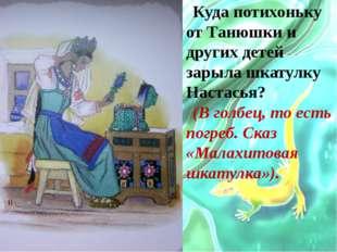Куда потихоньку от Танюшки и других детей зарыла шкатулку Настасья? (В голбец