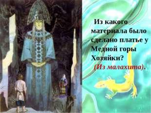 Из какого материала было сделано платье у Медной горы Хозяйки? (Из малахита).