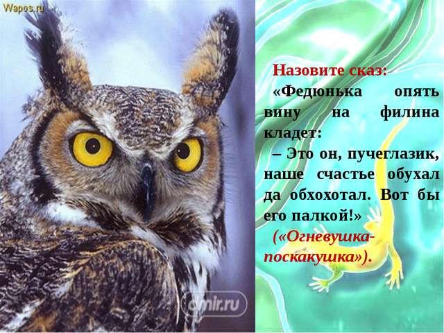 Назовите сказ: «Федюнька опять вину на филина кладет: – Это он, пучеглазик, н...
