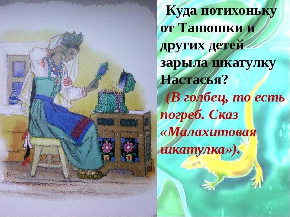 Куда потихоньку от Танюшки и других детей зарыла шкатулку Настасья? (В голбец...