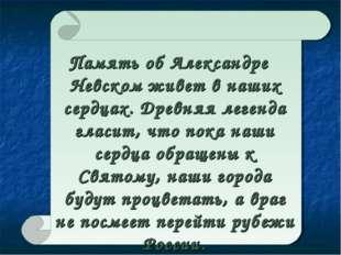 Память об Александре Невском живет в наших сердцах. Древняя легенда гласит,