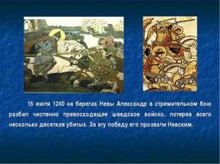15 июля 1240 на берегах Невы Александр в стремительном бою разбил численно п