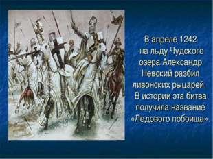 В апреле 1242 на льду Чудского озера Александр Невский разбил ливонских рыцар