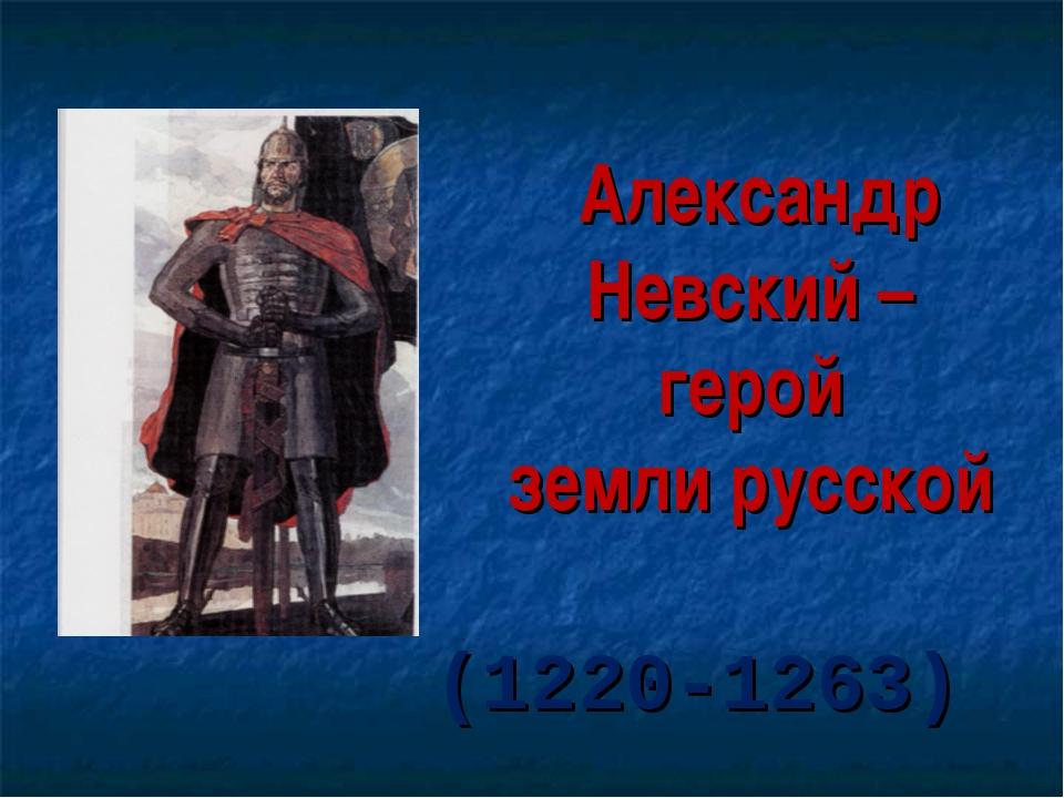 Александр Невский – герой земли русской (1220-1263)