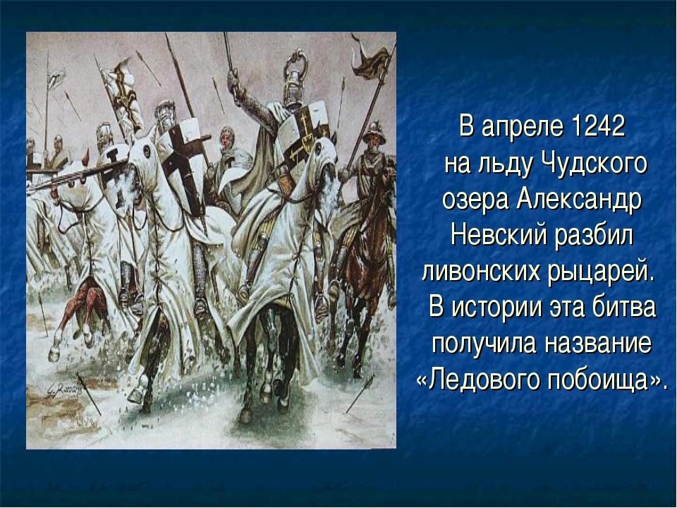 В апреле 1242 на льду Чудского озера Александр Невский разбил ливонских рыцар...