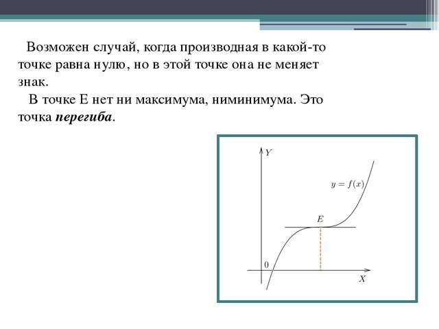 Возможен случай, когда производная в какой-то точке равна нулю, но в этой то...