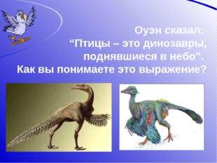 """Оуэн сказал: """"Птицы – это динозавры, поднявшиеся в небо"""". Как вы понимаете эт"""
