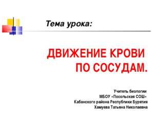 ДВИЖЕНИЕ КРОВИ ПО СОСУДАМ. Учитель биологии МБОУ «Посольская СОШ» Кабанского