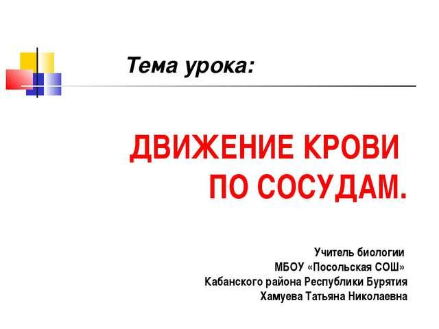 ДВИЖЕНИЕ КРОВИ ПО СОСУДАМ. Учитель биологии МБОУ «Посольская СОШ» Кабанского...