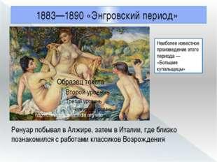 1883—1890 «Энгровский период» Ренуар побывал в Алжире, затем в Италии, где бл
