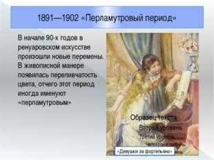 1891—1902 «Перламутровый период» В начале 90-х годов в ренуаровском искусстве