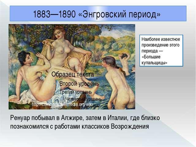 1883—1890 «Энгровский период» Ренуар побывал в Алжире, затем в Италии, где бл...