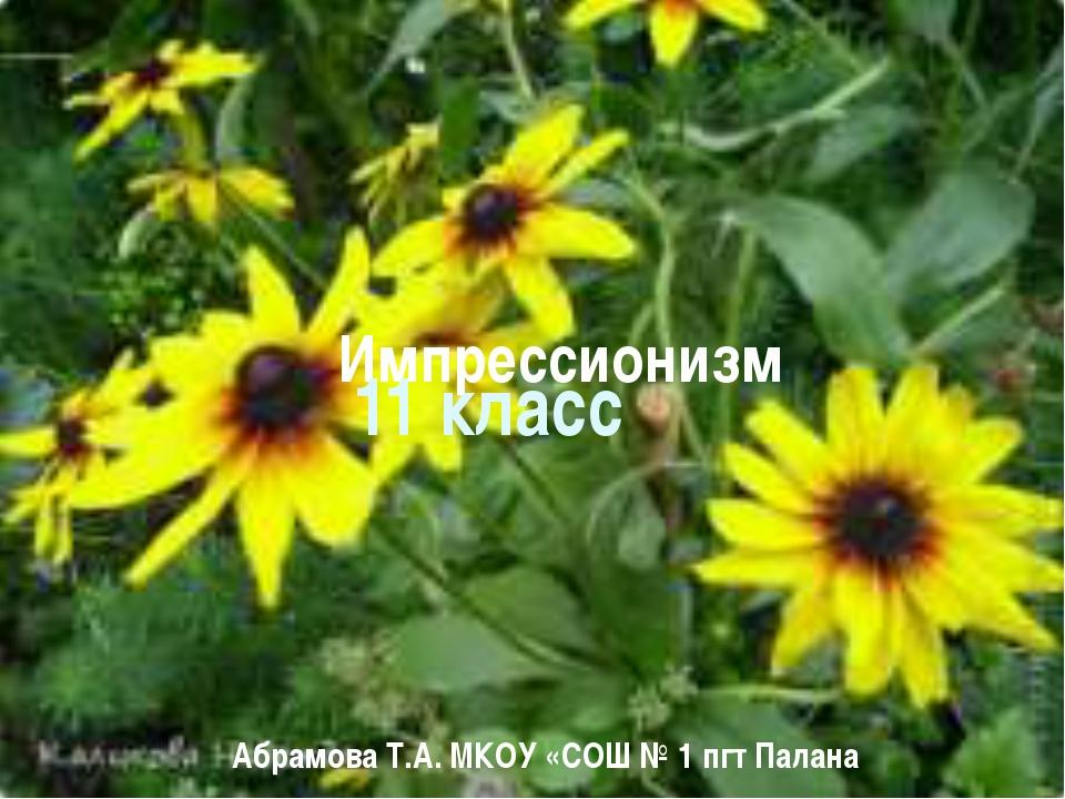 Импрессионизм Абрамова Т.А. МКОУ «СОШ № 1 пгт Палана 11 класс