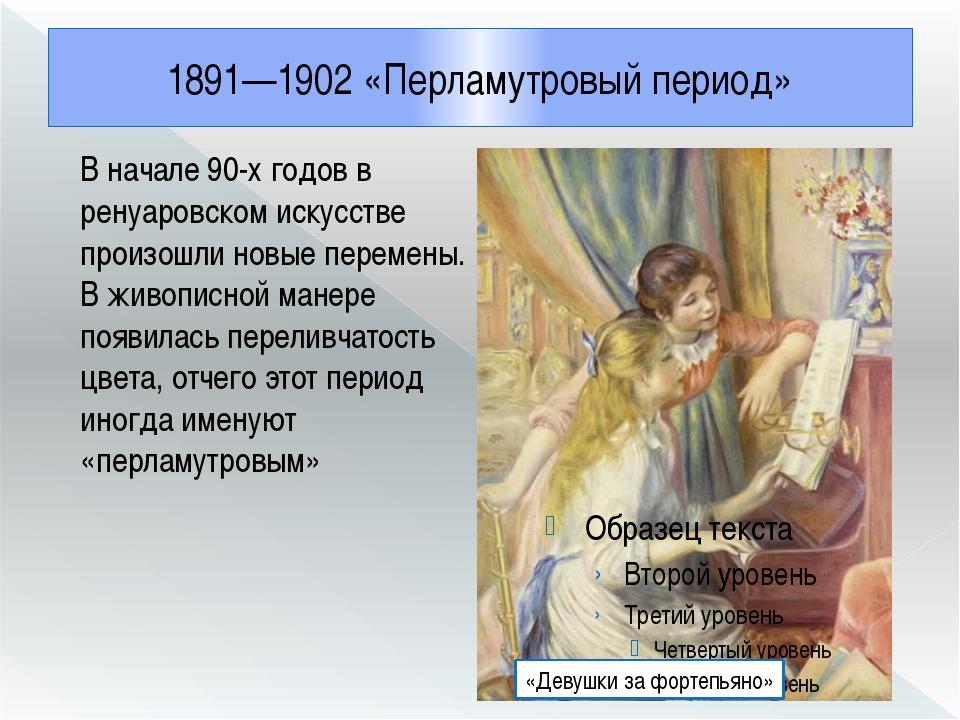 1891—1902 «Перламутровый период» В начале 90-х годов в ренуаровском искусстве...