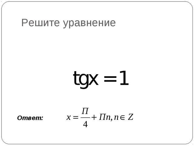 Решите уравнение tgx = 1 Ответ: