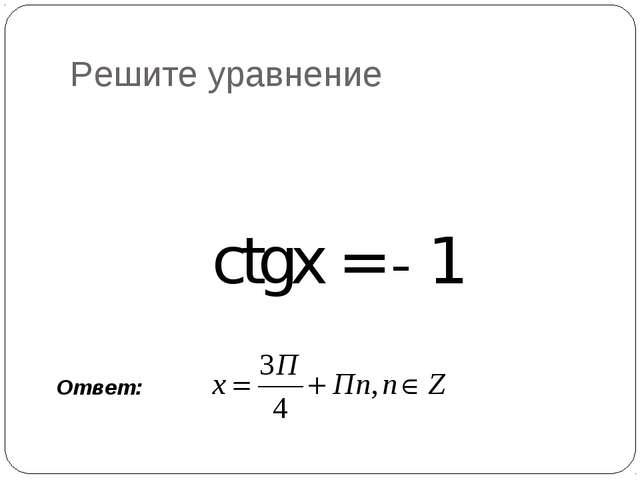 Решите уравнение ctgx = - 1 Ответ: