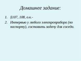 Домашнее задание: §107, 108, о.к.- Интервью у любого электроприбора (по паспо