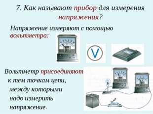7. Как называют прибор для измерения напряжения? Напряжение измеряют с помощ