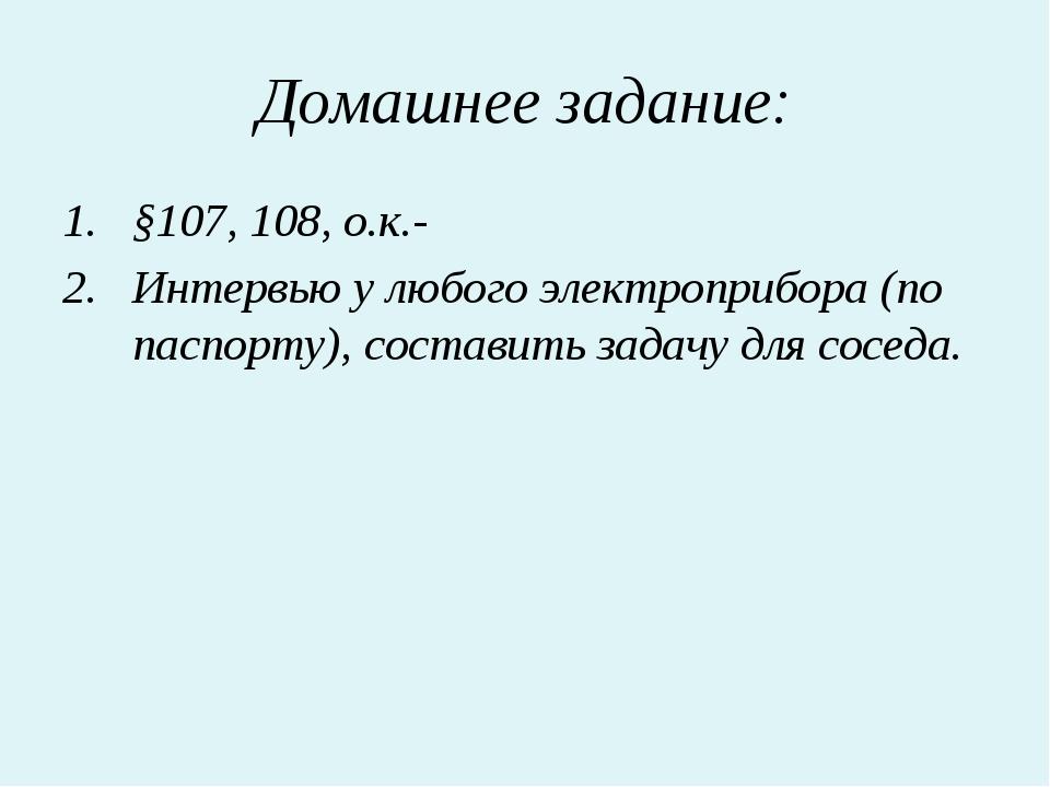 Домашнее задание: §107, 108, о.к.- Интервью у любого электроприбора (по паспо...