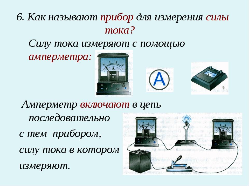6. Как называют прибор для измерения силы тока? Силу тока измеряют с помощью...