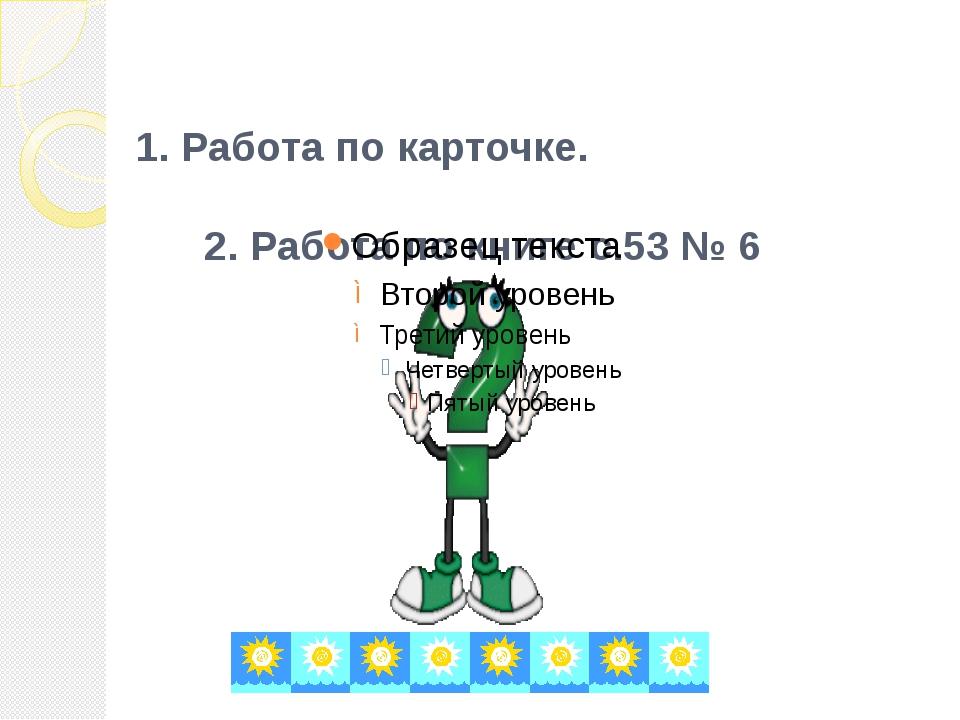 1. Работа по карточке. 2. Работа по книге с.53 № 6