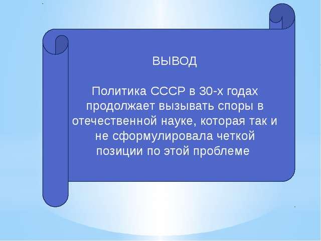 ВЫВОД Политика СССР в 30-х годах продолжает вызывать споры в отечественной на...