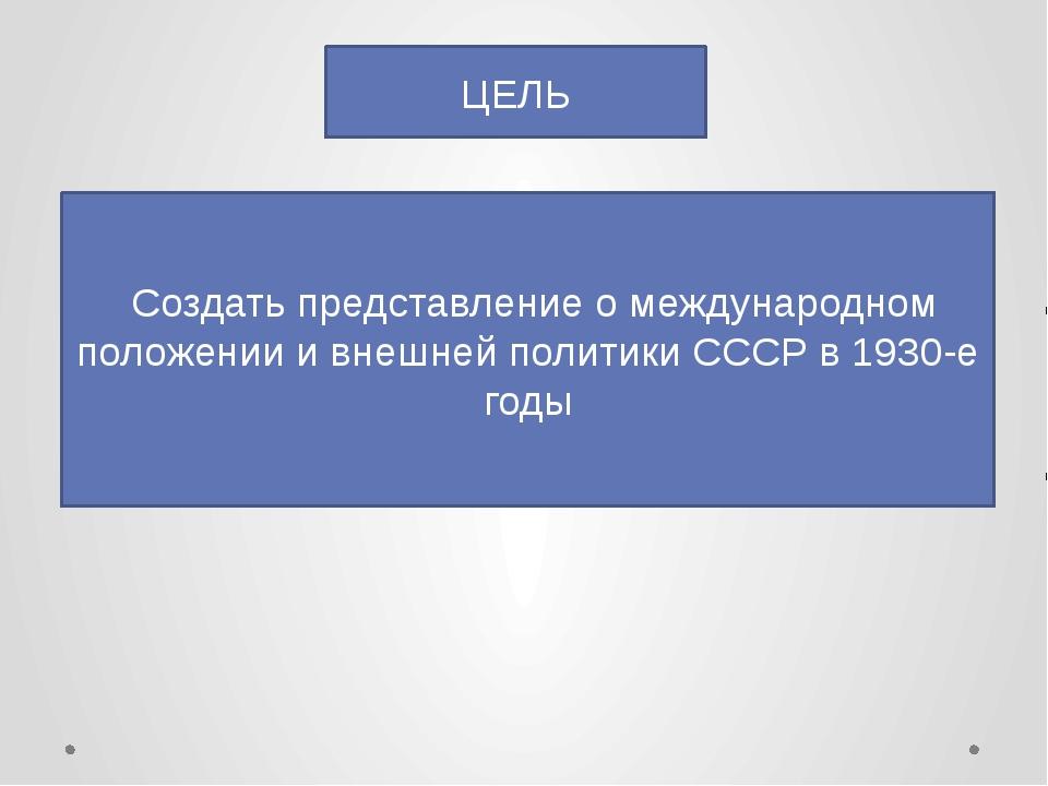 ЦЕЛЬ Создать представление о международном положении и внешней политики СССР...