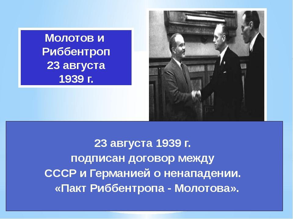 Молотов и Риббентроп 23 августа 1939 г. 23 августа 1939 г. подписан договор м...