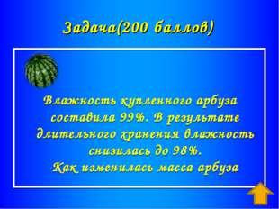 Задача(200 баллов) Влажность купленного арбуза составила 99%. В результате дл