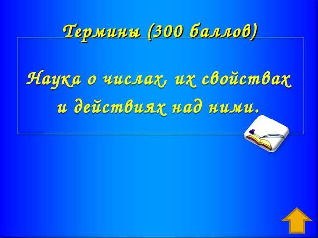 Термины (300 баллов) Наука о числах, их свойствах и действиях над ними. Ответ...