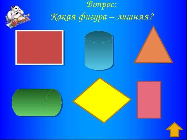 Вопрос: Какая фигура – лишняя? Ответ : желтый параллелограмм