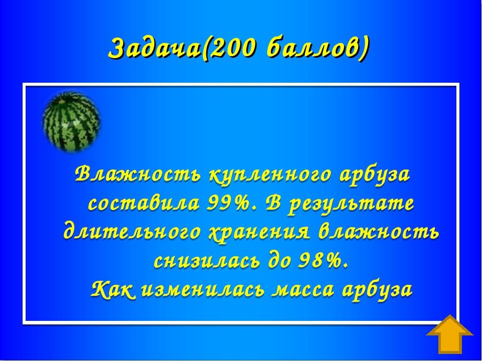 Задача(200 баллов) Влажность купленного арбуза составила 99%. В результате дл...