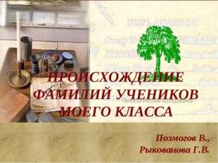ПРОИСХОЖДЕНИЕ ФАМИЛИЙ УЧЕНИКОВ МОЕГО КЛАССА Позмогов В., Рыкованова Г.В.