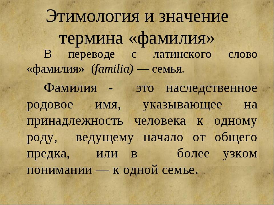 Этимология и значение термина «фамилия» В переводе с латинского слово «фами...