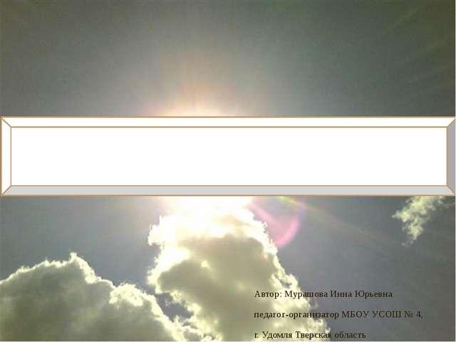Автор: Мурашова Инна Юрьевна педагог-организатор МБОУ УСОШ № 4, г. Удомля Тве...