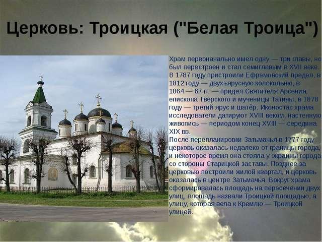 """Церковь: Троицкая (""""Белая Троица"""") Храм первоначально имел одну— три главы,..."""