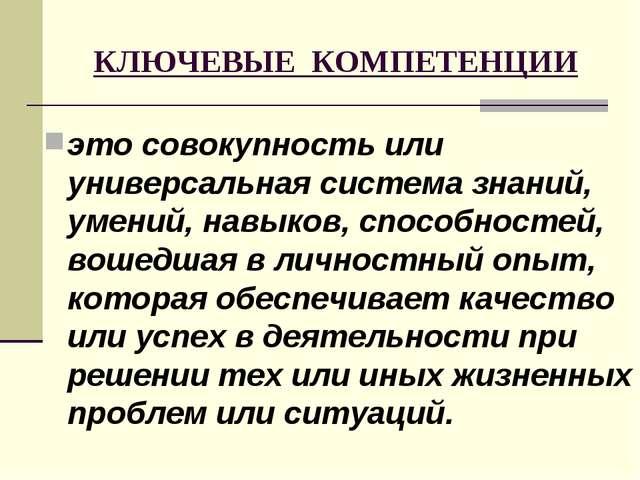 КЛЮЧЕВЫЕ КОМПЕТЕНЦИИ это совокупность или универсальная система знаний, умени...