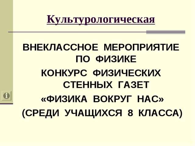Культурологическая ВНЕКЛАССНОЕ МЕРОПРИЯТИЕ ПО ФИЗИКЕ КОНКУРС ФИЗИЧЕСКИХ СТЕНН...