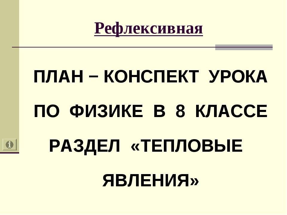Рефлексивная ПЛАН − КОНСПЕКТ УРОКА ПО ФИЗИКЕ В 8 КЛАССЕ РАЗДЕЛ «ТЕПЛОВЫЕ ЯВЛЕ...