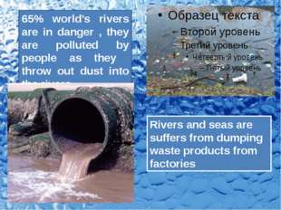 65% world's rivers are in danger , they are polluted by people as they throw